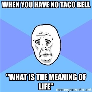 "Okay Guy - When you have no Taco Bell ""what is the meaning of life"""