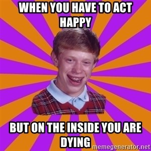 Unlucky Brian Strikes Again - When you have to act happy But on the inside you are dying