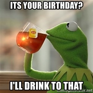 Kermit The Frog Drinking Tea - its your birthday? i'll drink to that