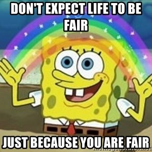 Spongebob - Don't expect life to be fair  Just because you are fair