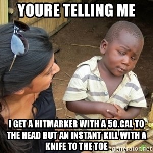 Skeptical 3rd World Kid - Youre telling me  I get a hitmarker with a 50.cal to the head but an instant kill with a knife to the toe