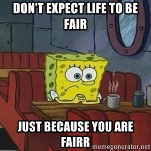 Coffee shop spongebob - Don't expect life to be fair Just because you are fairr