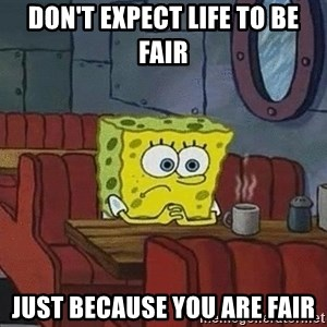 Coffee shop spongebob - Don't expect life to be fair Just because you are fair