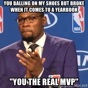"""KD you the real mvp f - YOU BALLING ON MY SHOES BUT BROKE WHEN IT COMES TO A YEARBOOK """"YOU THE REAL MVP"""""""