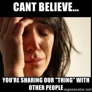 """First World Problems - CANT BELIEVE... YOU'RE SHARING OUR """"THING"""" WITH OTHER PEOPLE"""