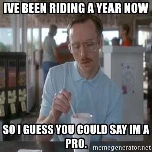 so i guess you could say things are getting pretty serious - Ive been riding a year now So i guess you could say Im a pro.