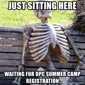 Waiting For Op - JUST SITTING HERE  WAITING FOR OPC SUMMER CAMP REGISTRATION