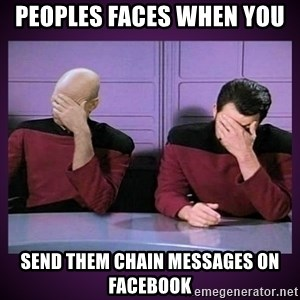 Double Facepalm - Peoples faces when you  send them chain messages on facebook