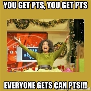 Oprah You get a - You get pts, you get pts everyone gets can pts!!!