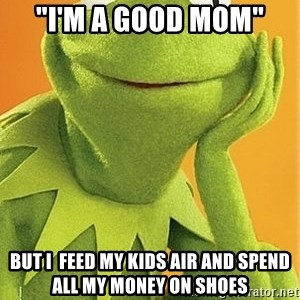 "Kermit the frog - ""i'm a good mom"" but I  feed my kids air and spend all my money on shoes"