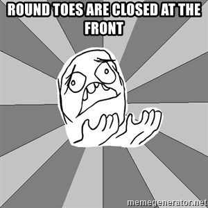 Whyyy??? - Round Toes are Closed at the Front