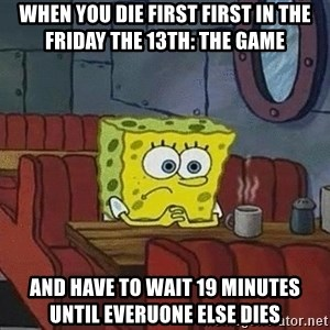 Coffee shop spongebob - When you die first first in the friday the 13th: The game  And have to wait 19 minutes until everuone else dies