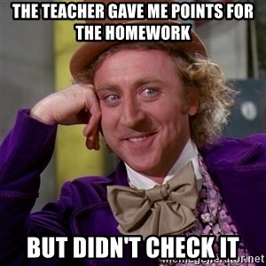 Willy Wonka - the teacher gave me points for the homework but didn't check it