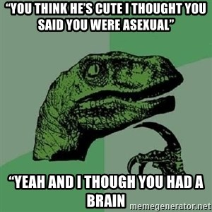 """Philosoraptor - """"You think he's cute I thought you said you were Asexual"""" """"Yeah and I though you had a brain"""