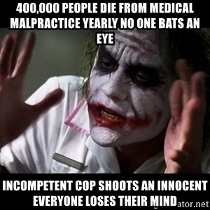 joker mind loss - 400,000 people die from medical malpractice yearly no one bats an eye incompetent cop shoots an innocent everyone loses their mind