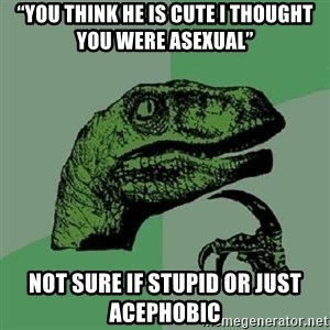"""Philosoraptor - """"You think he is cute I thought you were Asexual"""" Not sure if stupid or just Acephobic"""
