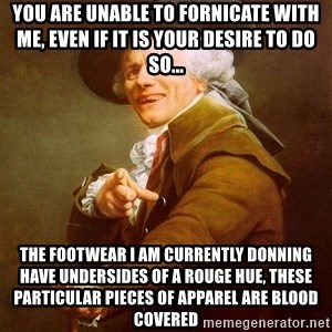 Joseph Ducreux - You are unable to fornicate with me, even if it is your desire to do so... The footwear I am currently donning have undersides of a rouge hue, these particular pieces of apparel are blood covered