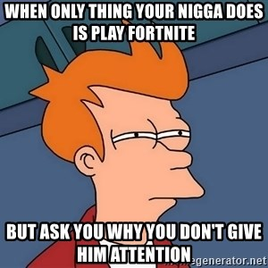 Futurama Fry - when only thing your nigga does is play fortnite  but ask you why you don't give him attention