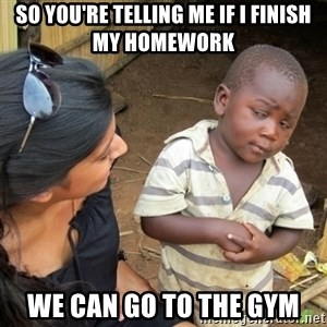 Skeptical 3rd World Kid - So you're telling me if I finish my homework We can go to the gym