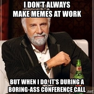 The Most Interesting Man In The World - i don't always                     make memes at work but when i do, it's during a    boring-ass conference call
