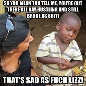 Skeptical 3rd World Kid - So you mean too tell me, you're out there all day hustling and still broke as Shit!  That's sad as Fuch Lizz!