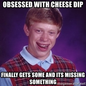 Bad Luck Brian - Obsessed with Cheese dip Finally gets some and its missing something