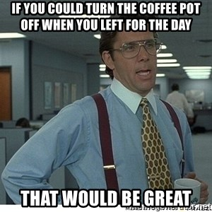 That would be great - If you could turn the coffee pot off when you left for the day that would be great