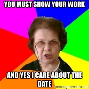 teacher - YOU MUST SHOW YOUR WORK AND YES I CARE ABOUT THE DATE