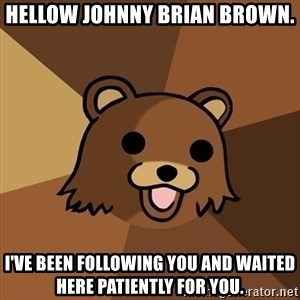 Pedobear - Hellow Johnny Brian Brown. I've been following you and waited here patiently for you.
