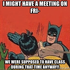batman slap robin - I might have a meeting on Fri- We were supposed to have class during that time anyway!!
