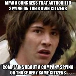 Conspiracy Keanu - MFW a congress that authorized spying on their own citizens Complains about a company spying on those very same citizens