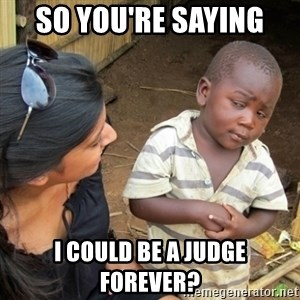 Skeptical 3rd World Kid - So you're saying  I could be a judge forever?