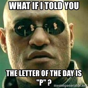 """What If I Told You - What if I told you the letter of the day is """"P"""" ?"""