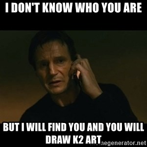 liam neeson taken - I don't know who you are  But I will find you and You will draw K2 Art