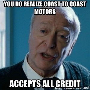 Announcement Alfred - you do realize coast to coast motors accepts all credit