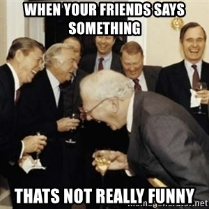 laughing reagan  - when your friends says something  thats not really funny