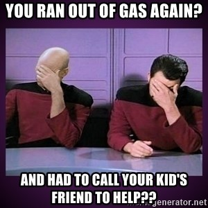 Double Facepalm - You ran out of gas again? And had to call your kid's friend to help??