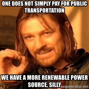 One Does Not Simply - one does not simply pay for public transportation we have a more renewable power source, silly
