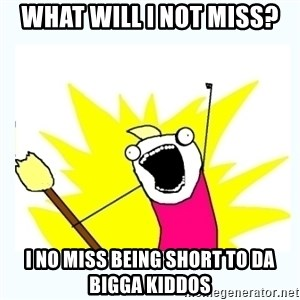 All the things - What will I not miss? I no miss being short to da bigga kiddos