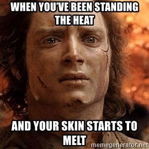 Frodo  - When you've been standing the heat and your skin starts to melt