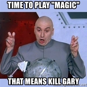 "Dr Evil meme - Time to play ""Magic"" That means kill Gary"