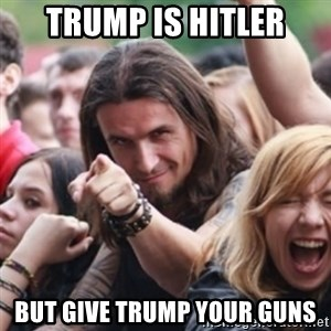 Ridiculously Photogenic Metalhead - Trump is Hitler But give Trump your guns