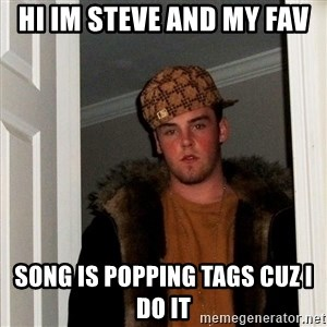 Scumbag Steve - Hi Im Steve and my FAV  SONG IS POPPING TAGS cuz i do it