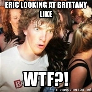 sudden realization guy - Eric looking at Brittany like  WTF?!