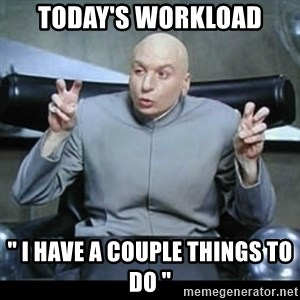 """dr. evil quotation marks - Today's workload """" I have a couple things to do """""""