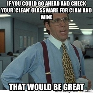 That would be great - if you could go ahead and check your 'clean' glassware for clam and wine that would be great