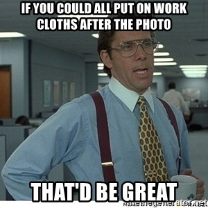 That would be great - If you could all put on work cloths after the photo That'd be great