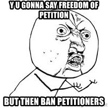 Y U SO - Y u gonna say freedom of petition  But then ban petitioners