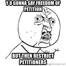 Y U SO - Y u gonna say freedom of petition  But then restrict petitioners