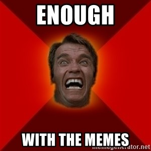 Angry Arnold - Enough With the memes